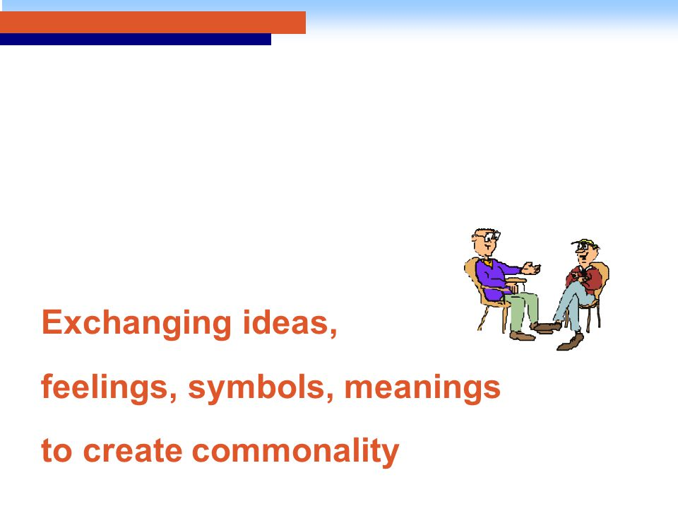 Exchanging ideas, feelings, symbols, meanings to create commonality