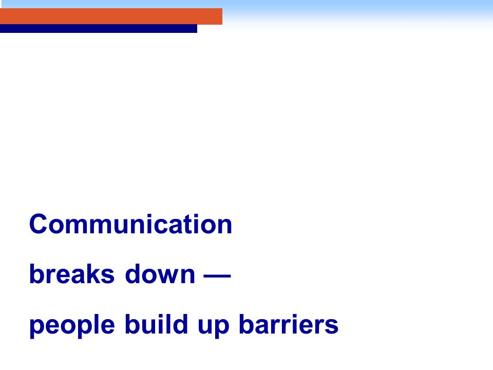 Communication breaks down — people build up barriers