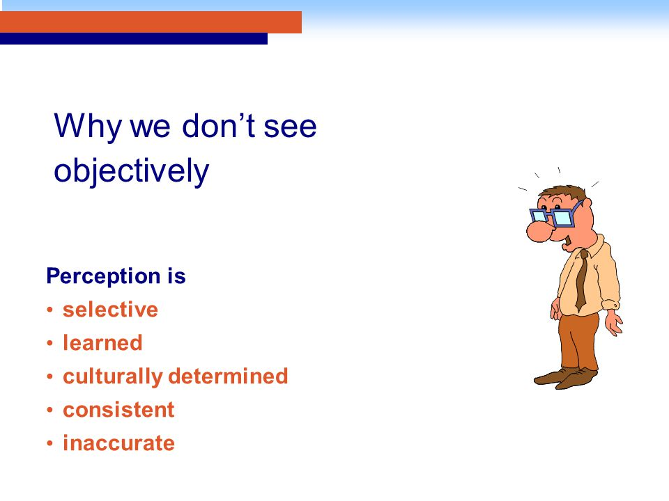 Perception is selective learned culturally determined consistent inaccurate Why we don't see objectively