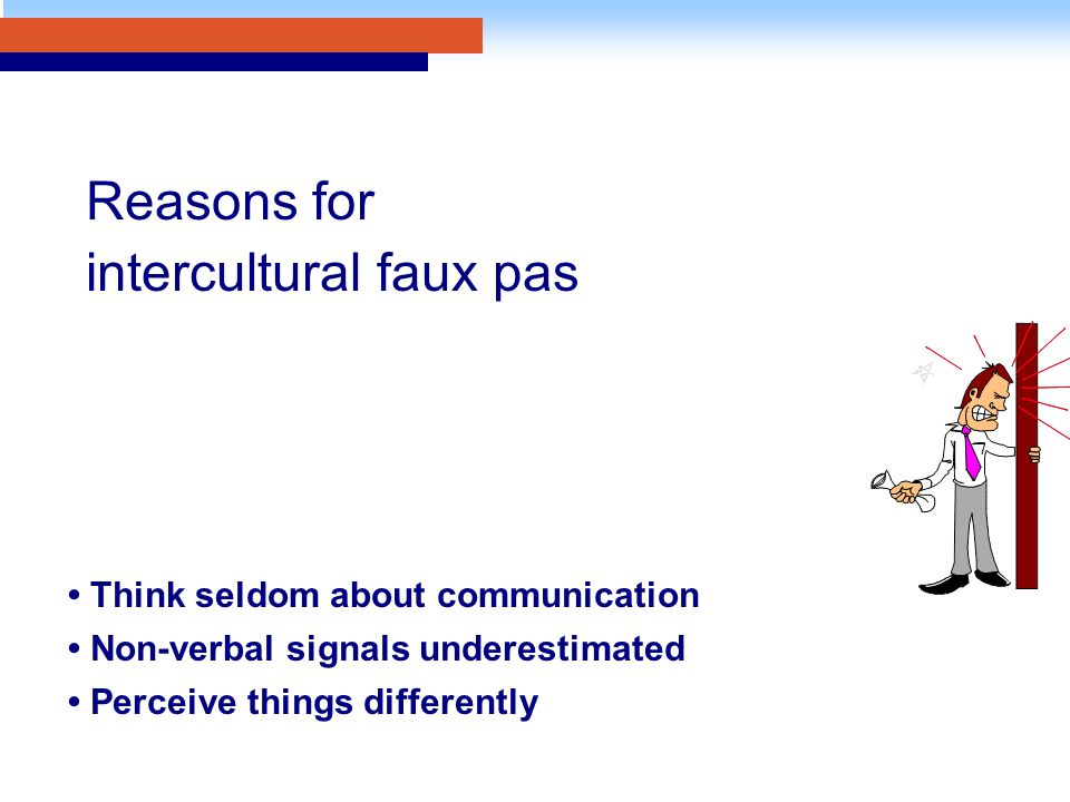 Think seldom about communication Non-verbal signals underestimated Perceive things differently Reasons for intercultural faux pas