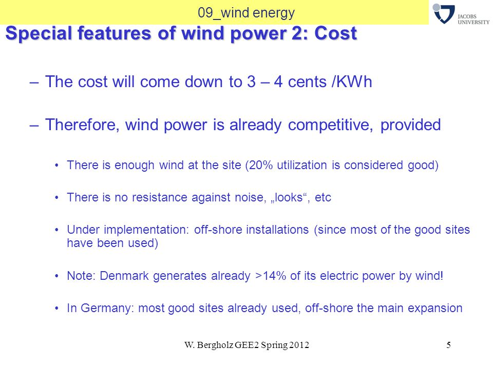 W. Bergholz GEE2 Spring 20125 09_wind energy Special features of wind power 2: Cost –The cost will come down to 3 – 4 cents /KWh –Therefore, wind powe