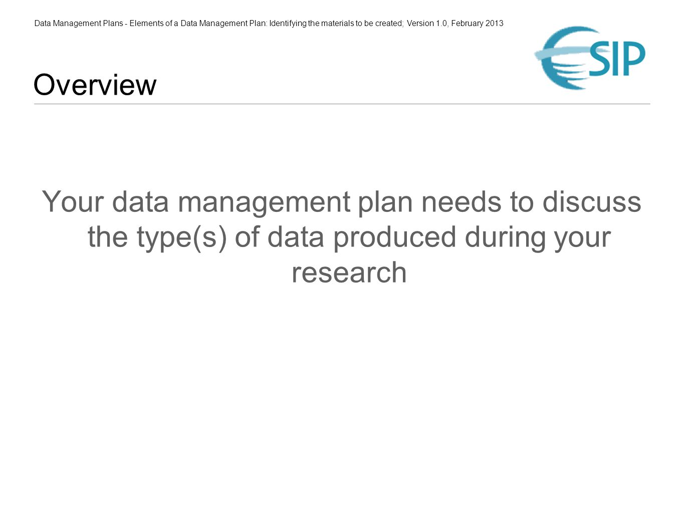 Data Management Plans - Elements of a Data Management Plan: Identifying the materials to be created; Version 1.0, February 2013 Overview Your data management plan needs to discuss the type(s) of data produced during your research