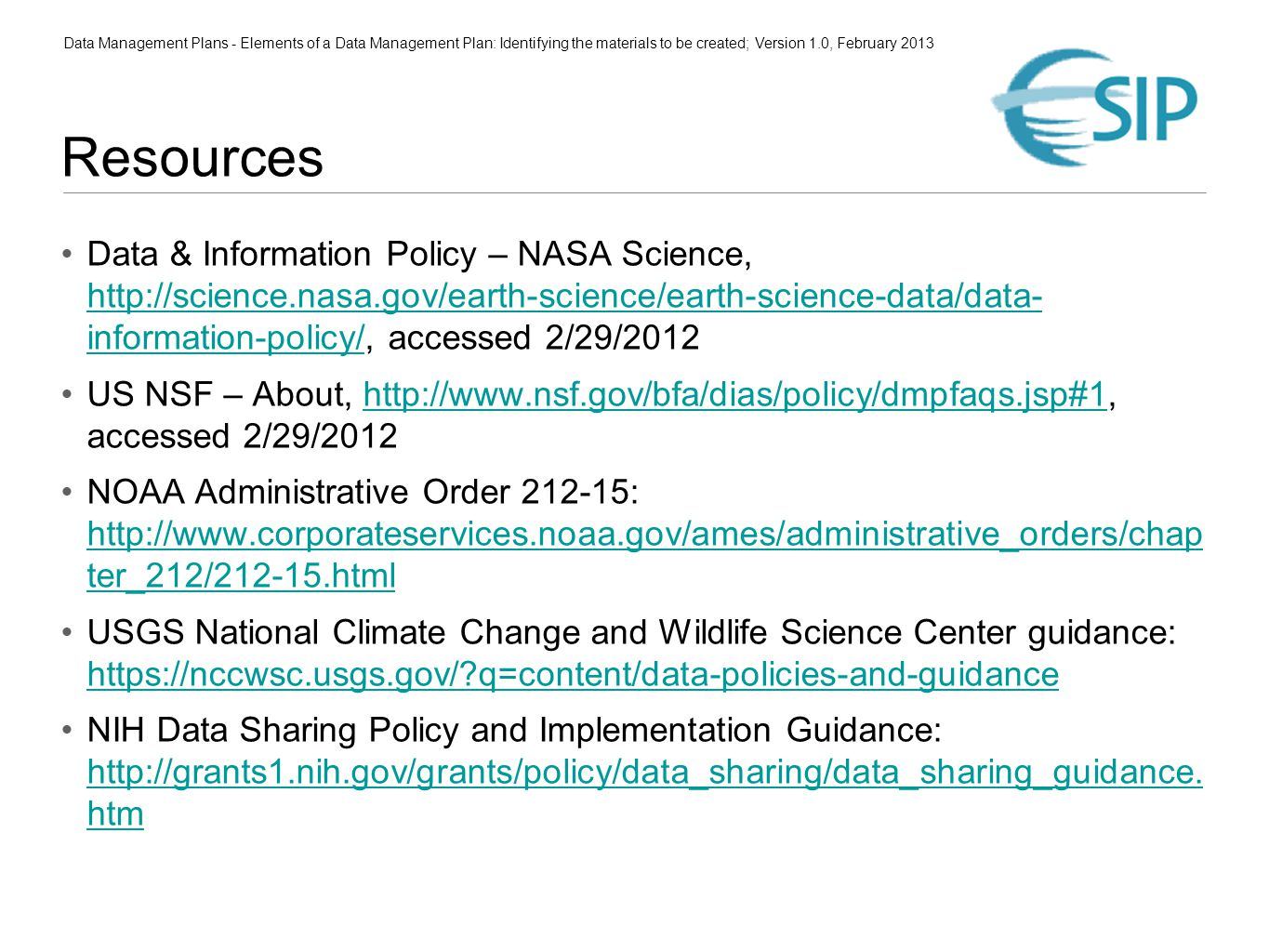 Data Management Plans - Elements of a Data Management Plan: Identifying the materials to be created; Version 1.0, February 2013 Resources Data & Information Policy – NASA Science, http://science.nasa.gov/earth-science/earth-science-data/data- information-policy/, accessed 2/29/2012 http://science.nasa.gov/earth-science/earth-science-data/data- information-policy/ US NSF – About, http://www.nsf.gov/bfa/dias/policy/dmpfaqs.jsp#1, accessed 2/29/2012http://www.nsf.gov/bfa/dias/policy/dmpfaqs.jsp#1 NOAA Administrative Order 212-15: http://www.corporateservices.noaa.gov/ames/administrative_orders/chap ter_212/212-15.html http://www.corporateservices.noaa.gov/ames/administrative_orders/chap ter_212/212-15.html USGS National Climate Change and Wildlife Science Center guidance: https://nccwsc.usgs.gov/ q=content/data-policies-and-guidance https://nccwsc.usgs.gov/ q=content/data-policies-and-guidance NIH Data Sharing Policy and Implementation Guidance: http://grants1.nih.gov/grants/policy/data_sharing/data_sharing_guidance.