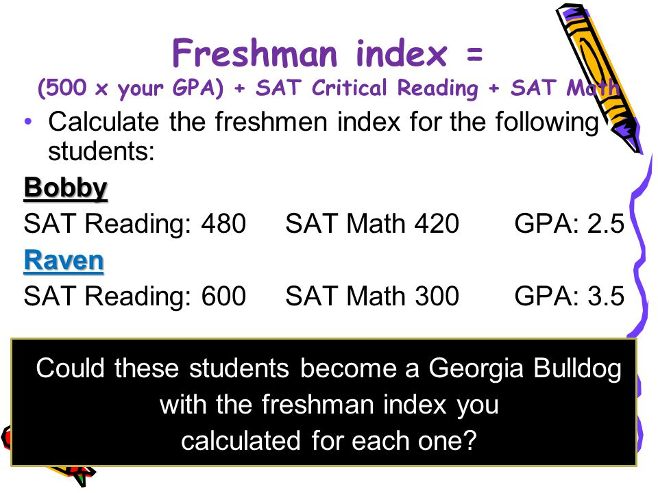 Freshman index = (500 x your GPA) + SAT Critical Reading + SAT Math Calculate the freshmen index for the following students:Bobby SAT Reading: 480 SAT Math 420 GPA: 2.5Raven SAT Reading: 600 SAT Math 300 GPA: 3.5 Could these students become a Georgia Bulldog with the freshman index you calculated for each one?