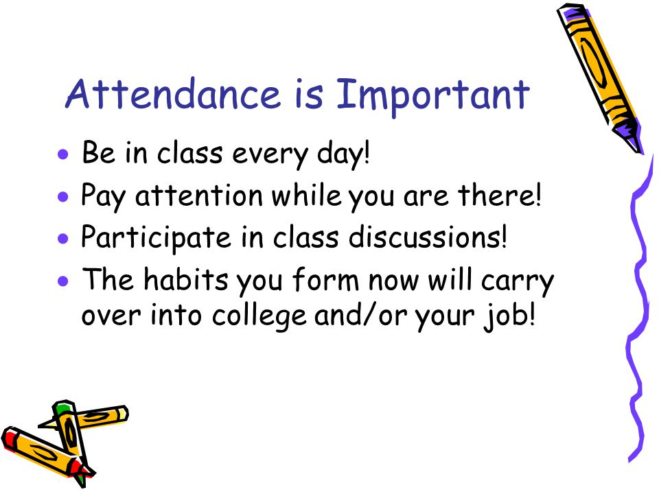 Attendance is Important  Be in class every day.  Pay attention while you are there.