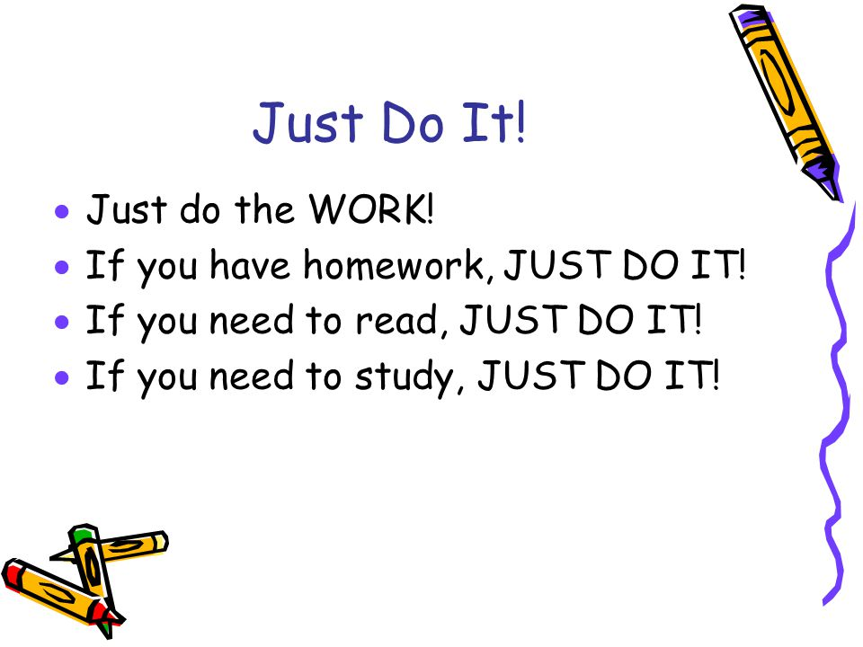 Just Do It.  Just do the WORK.  If you have homework, JUST DO IT.