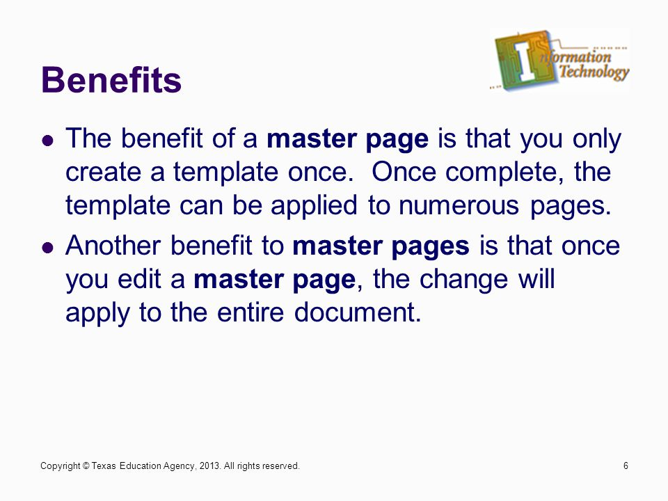 Benefits The benefit of a master page is that you only create a template once. Once complete, the template can be applied to numerous pages. Another b