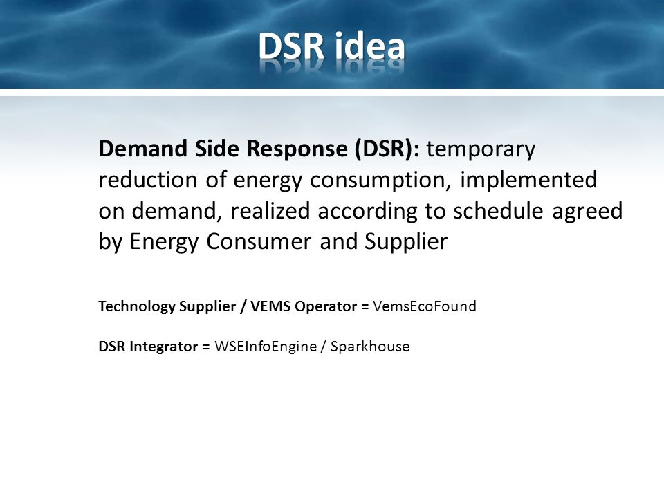 Demand Side Response (DSR): temporary reduction of energy consumption, implemented on demand, realized according to schedule agreed by Energy Consumer and Supplier Technology Supplier / VEMS Operator = VemsEcoFound DSR Integrator = WSEInfoEngine / Sparkhouse