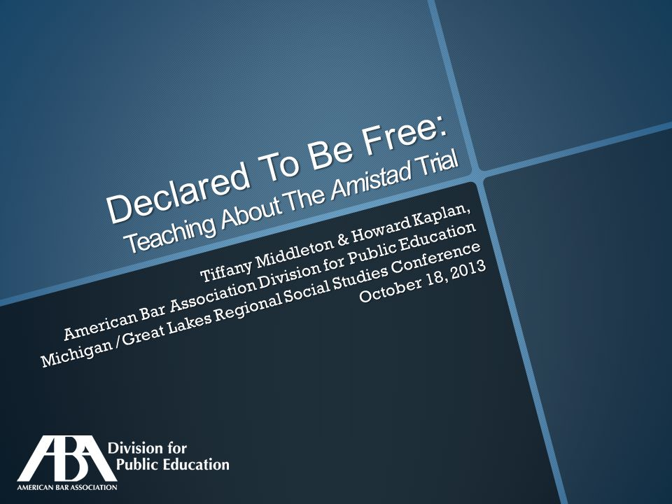Declared To Be Free: Teaching About The Amistad Trial Tiffany Middleton & Howard Kaplan, American Bar Association Division for Public Education Michigan /Great Lakes Regional Social Studies Conference October 18, 2013