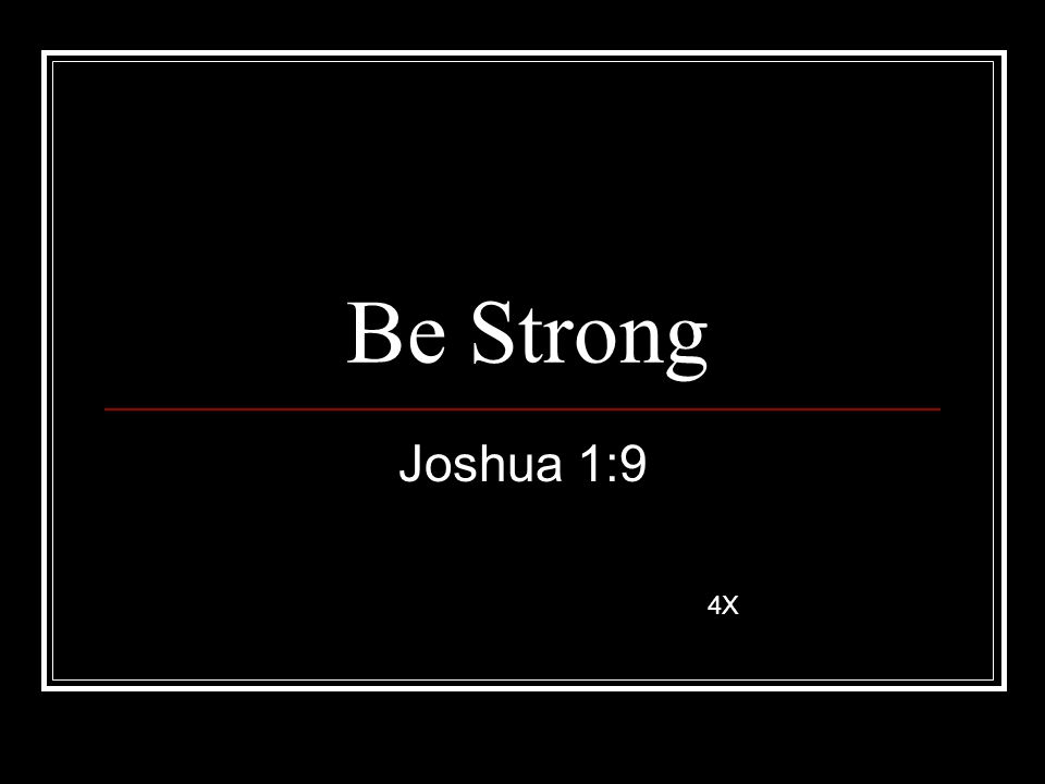 Be Strong Joshua 1:9 4X