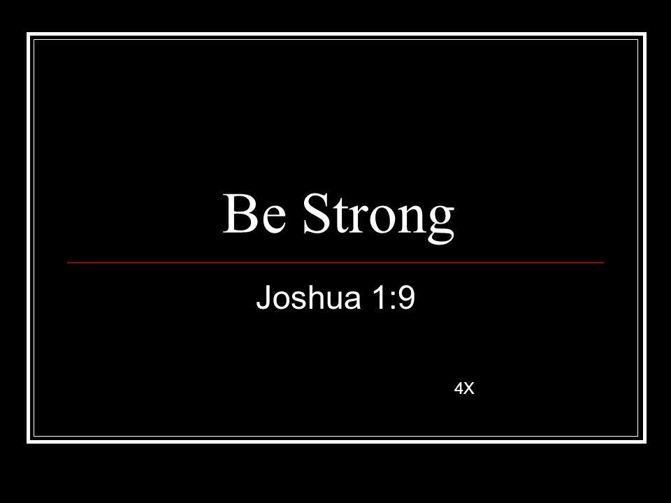 Be Strong Joshua 1:9 4X