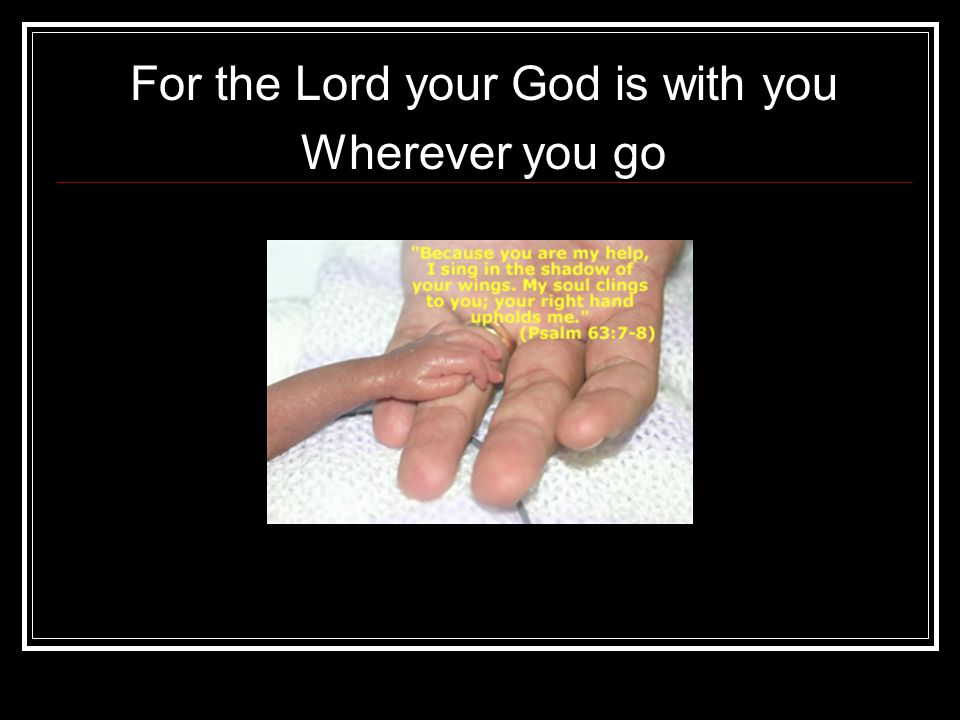 For the Lord your God is with you Wherever you go