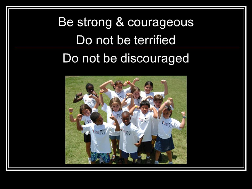 Be strong & courageous Do not be terrified Do not be discouraged