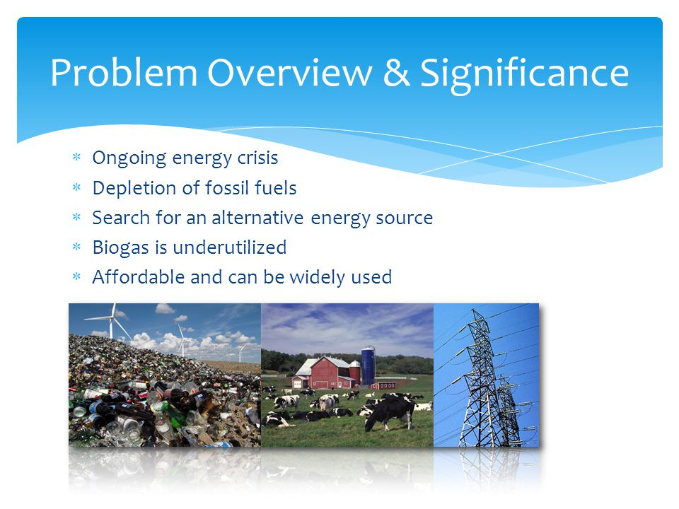 Ongoing energy crisis  Depletion of fossil fuels  Search for an alternative energy source  Biogas is underutilized  Affordable and can be widely used Problem Overview & Significance