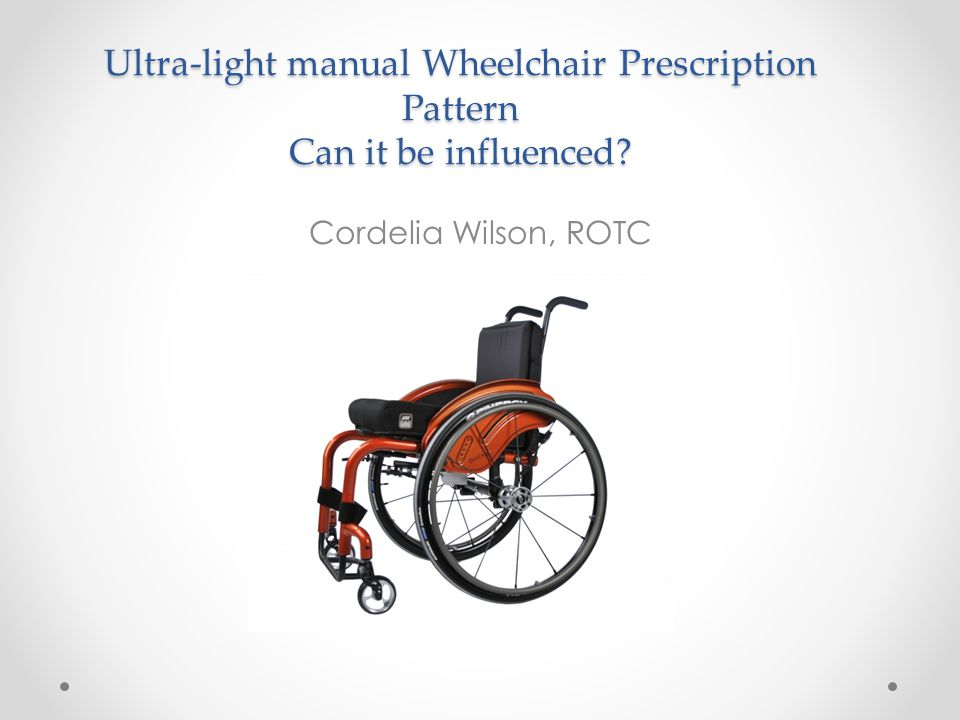 Ultra-light manual Wheelchair Prescription Pattern Can it be influenced? Cordelia Wilson, ROTC