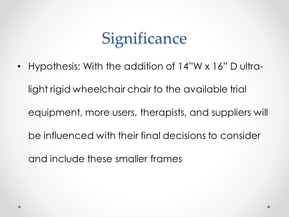 "Significance Hypothesis: With the addition of 14""W x 16"" D ultra- light rigid wheelchair chair to the available trial equipment, more users, therapist"