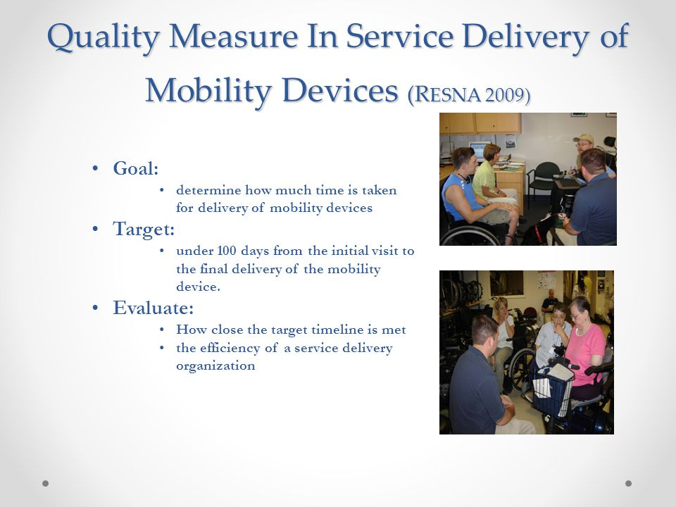 Quality Measure In Service Delivery of Mobility Devices (R ESNA 2009) Goal: determine how much time is taken for delivery of mobility devices Target: