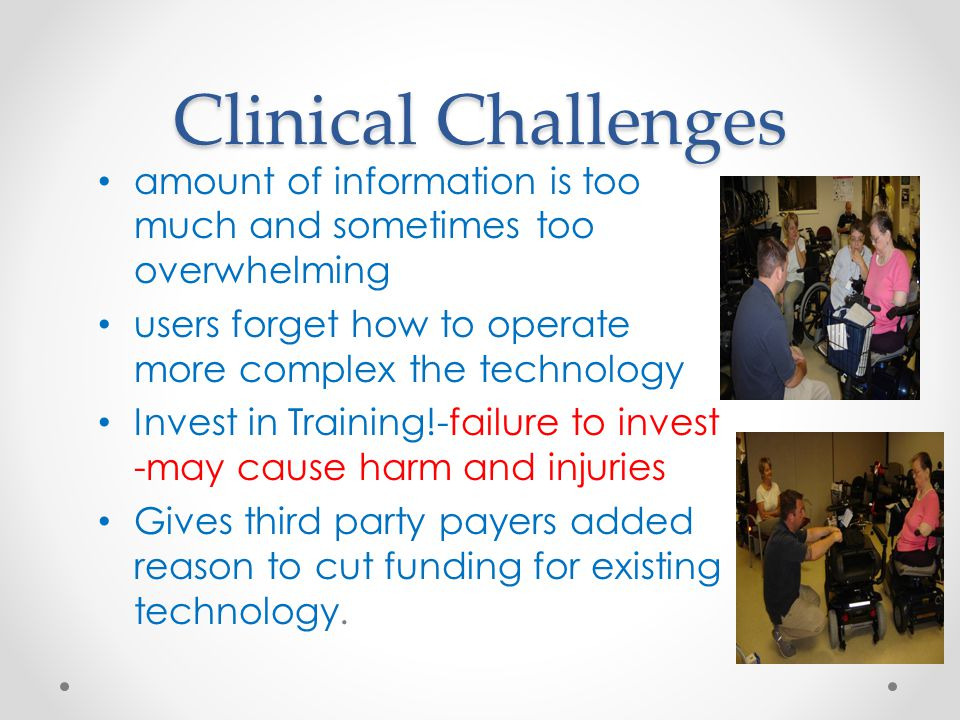 Clinical Challenges amount of information is too much and sometimes too overwhelming users forget how to operate more complex the technology Invest in