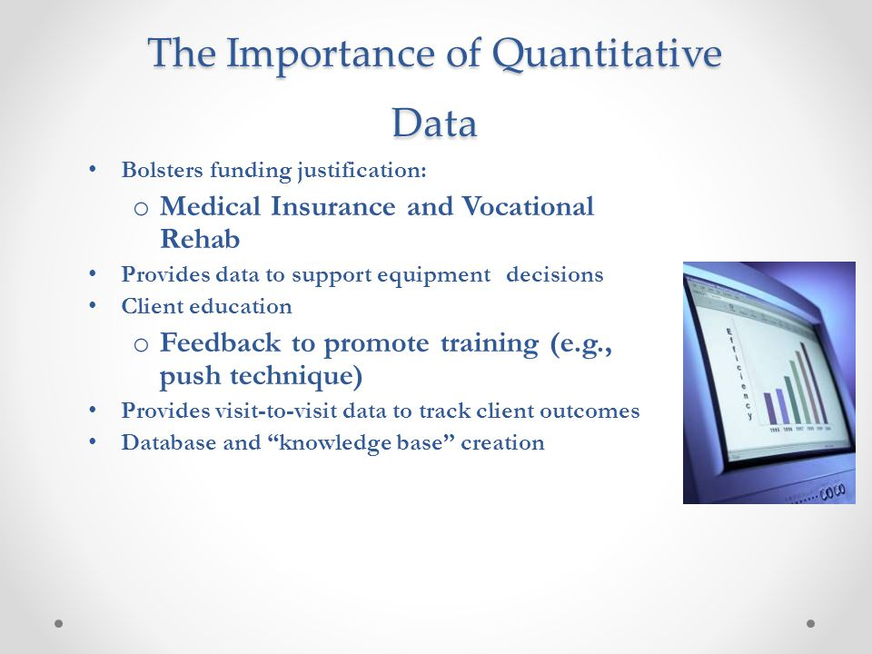 The Importance of Quantitative Data Bolsters funding justification: o Medical Insurance and Vocational Rehab Provides data to support equipment decisi