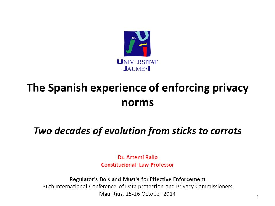 The Spanish experience of enforcing privacy norms Two decades of evolution from sticks to carrots Dr. Artemi Rallo Constitucional Law Professor Regula