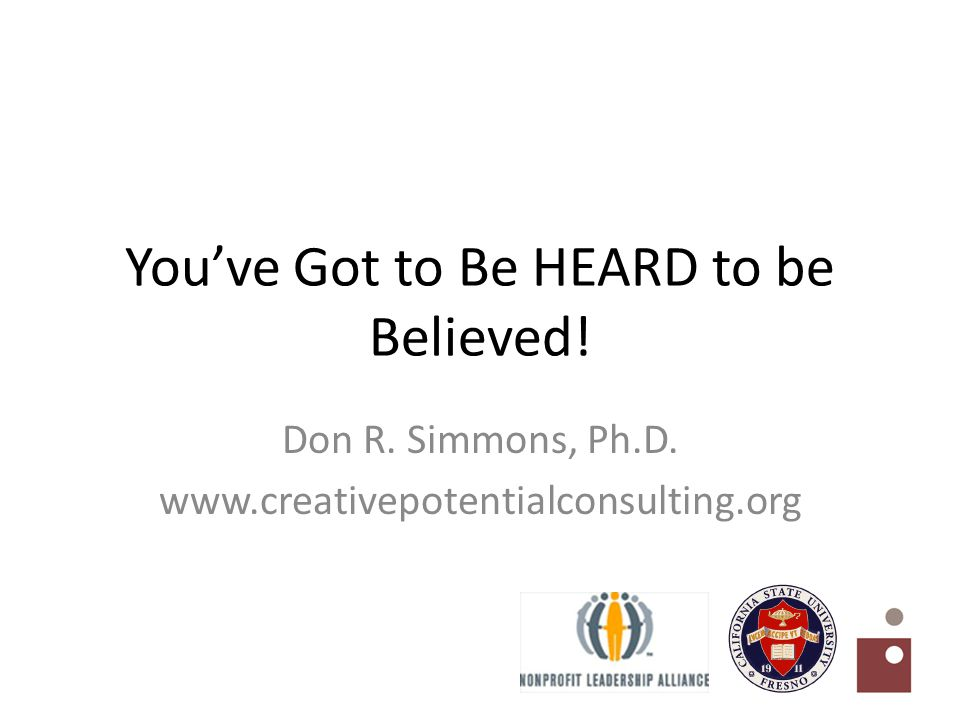 You've Got to Be HEARD to be Believed! Don R. Simmons, Ph.D. www.creativepotentialconsulting.org