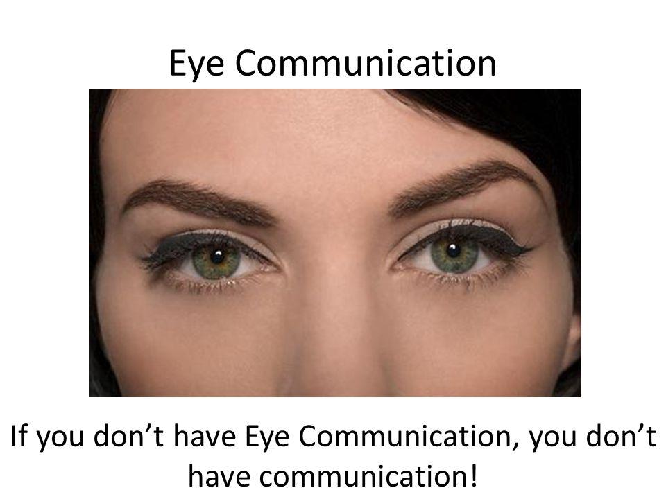 Eye Communication If you don't have Eye Communication, you don't have communication!
