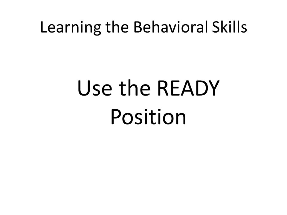 Learning the Behavioral Skills Use the READY Position