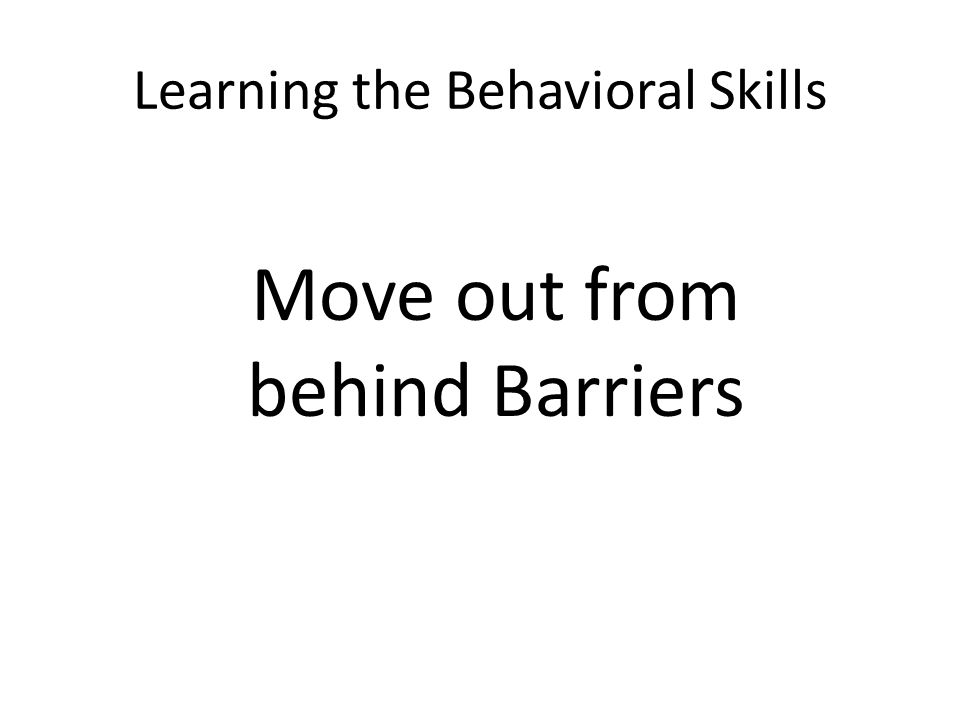 Learning the Behavioral Skills Move out from behind Barriers