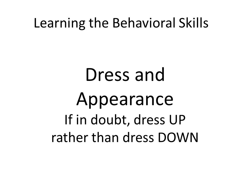 Learning the Behavioral Skills Dress and Appearance If in doubt, dress UP rather than dress DOWN
