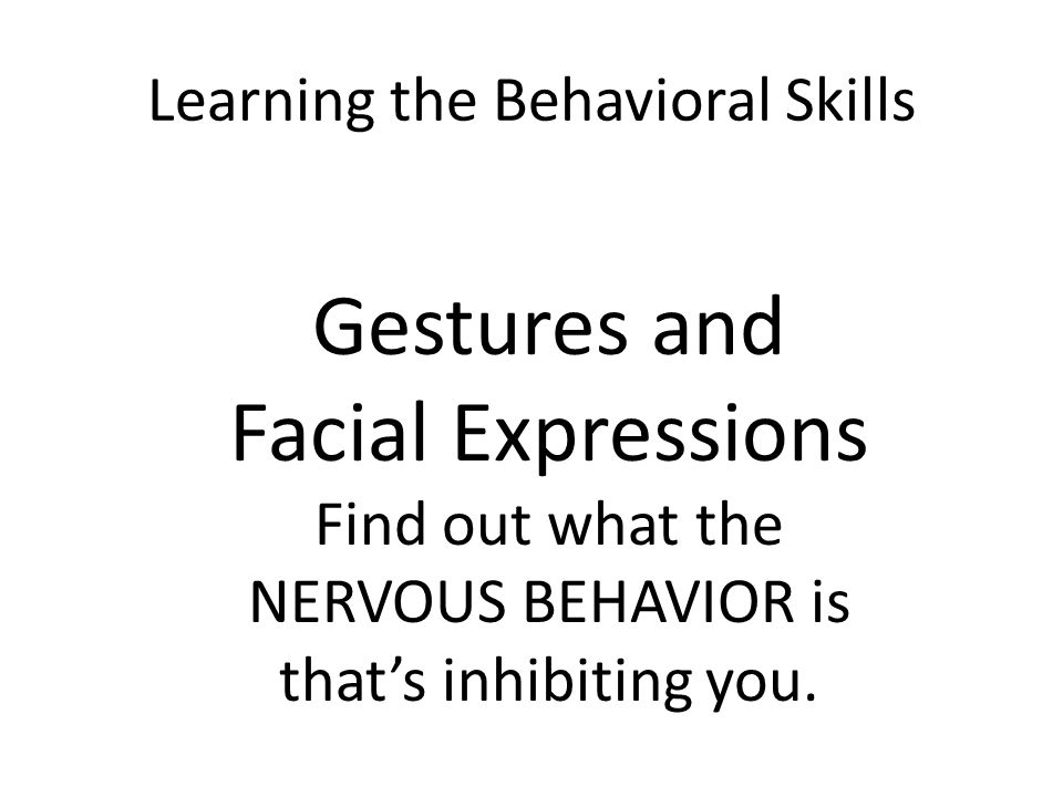Learning the Behavioral Skills Gestures and Facial Expressions Find out what the NERVOUS BEHAVIOR is that's inhibiting you.