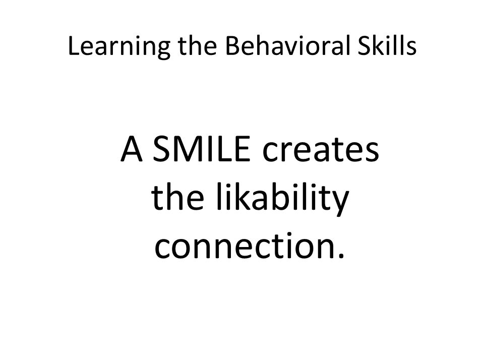 Learning the Behavioral Skills A SMILE creates the likability connection.