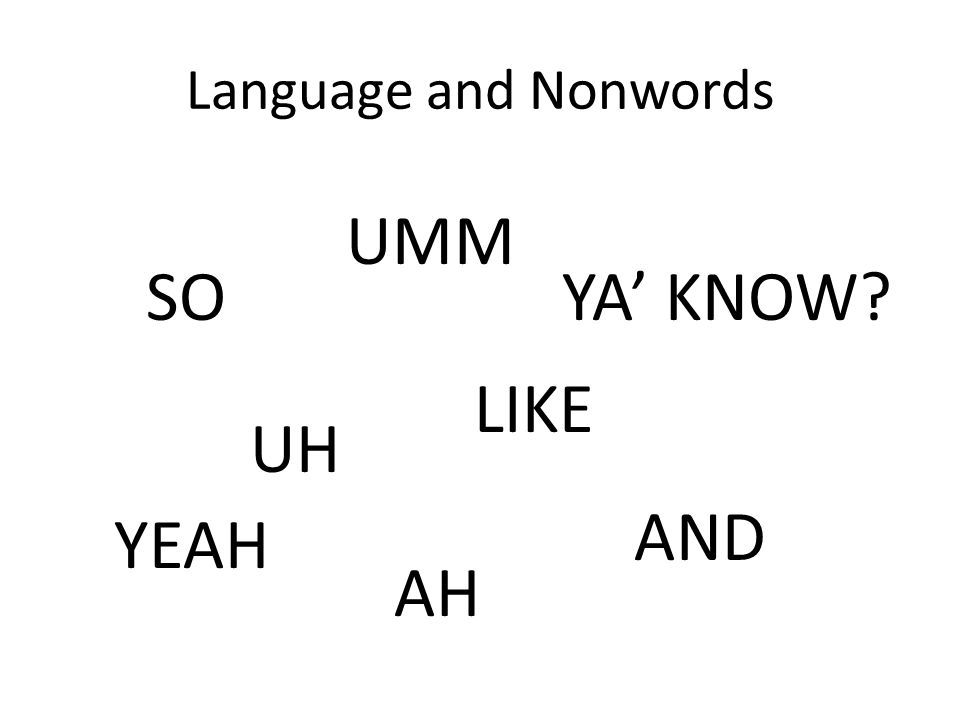 Language and Nonwords UH UMM AH LIKE YA' KNOW?SO YEAH AND