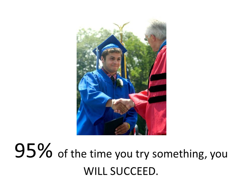 95% of the time you try something, you WILL SUCCEED.