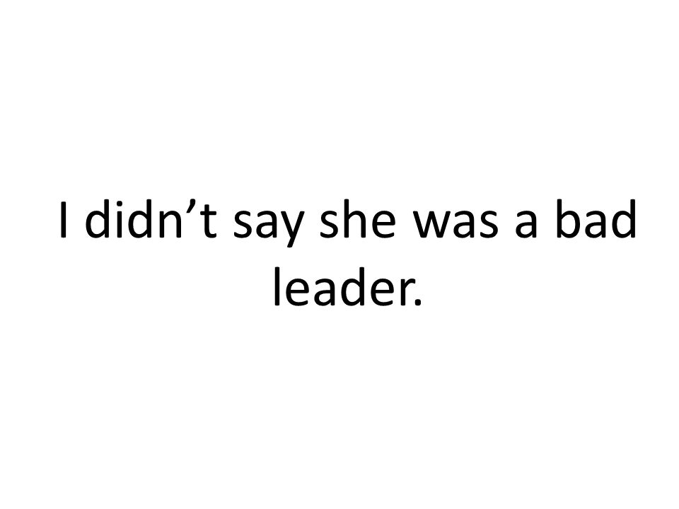 I didn't say she was a bad leader.