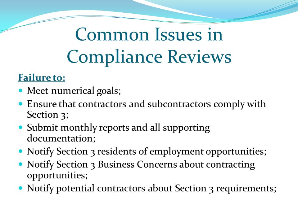 Common Issues in Compliance Reviews Failure to: Meet numerical goals; Ensure that contractors and subcontractors comply with Section 3; Submit monthly