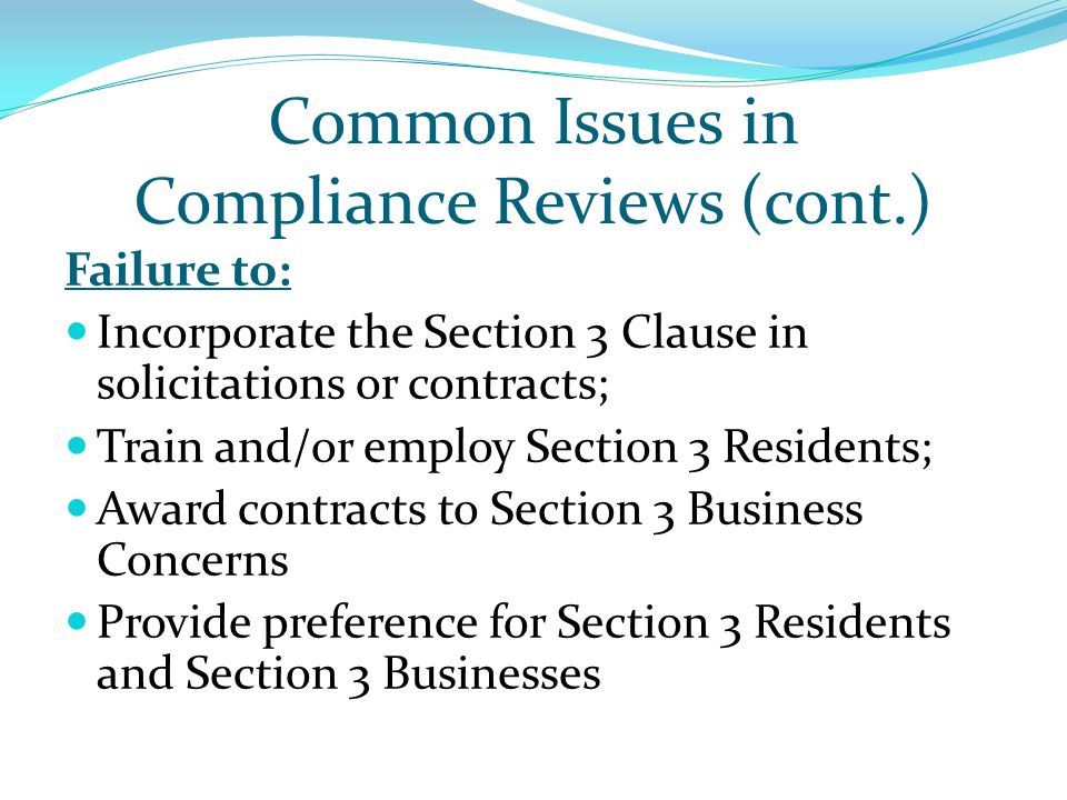 Common Issues in Compliance Reviews (cont.) Failure to: Incorporate the Section 3 Clause in solicitations or contracts; Train and/or employ Section 3