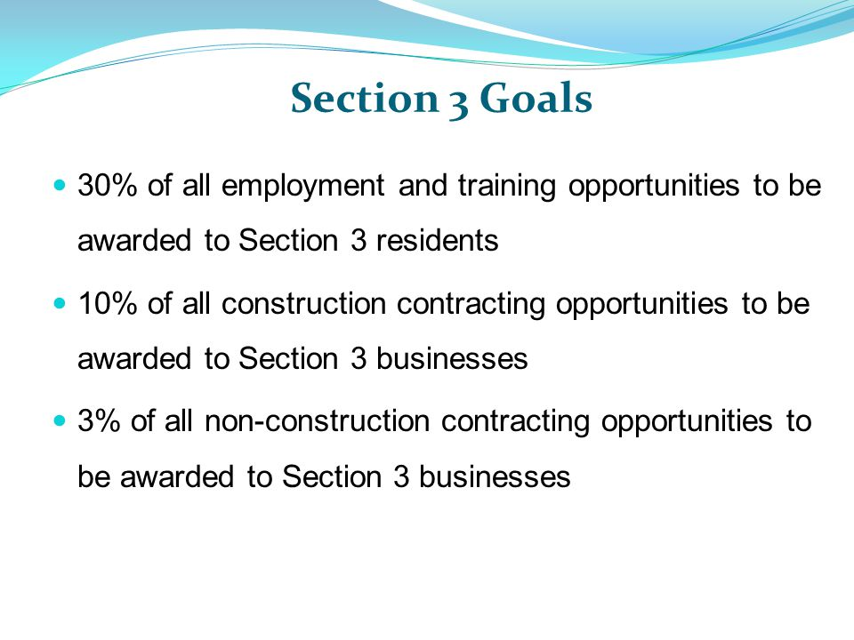 Section 3 Goals 30% of all employment and training opportunities to be awarded to Section 3 residents 10% of all construction contracting opportunities to be awarded to Section 3 businesses 3% of all non-construction contracting opportunities to be awarded to Section 3 businesses