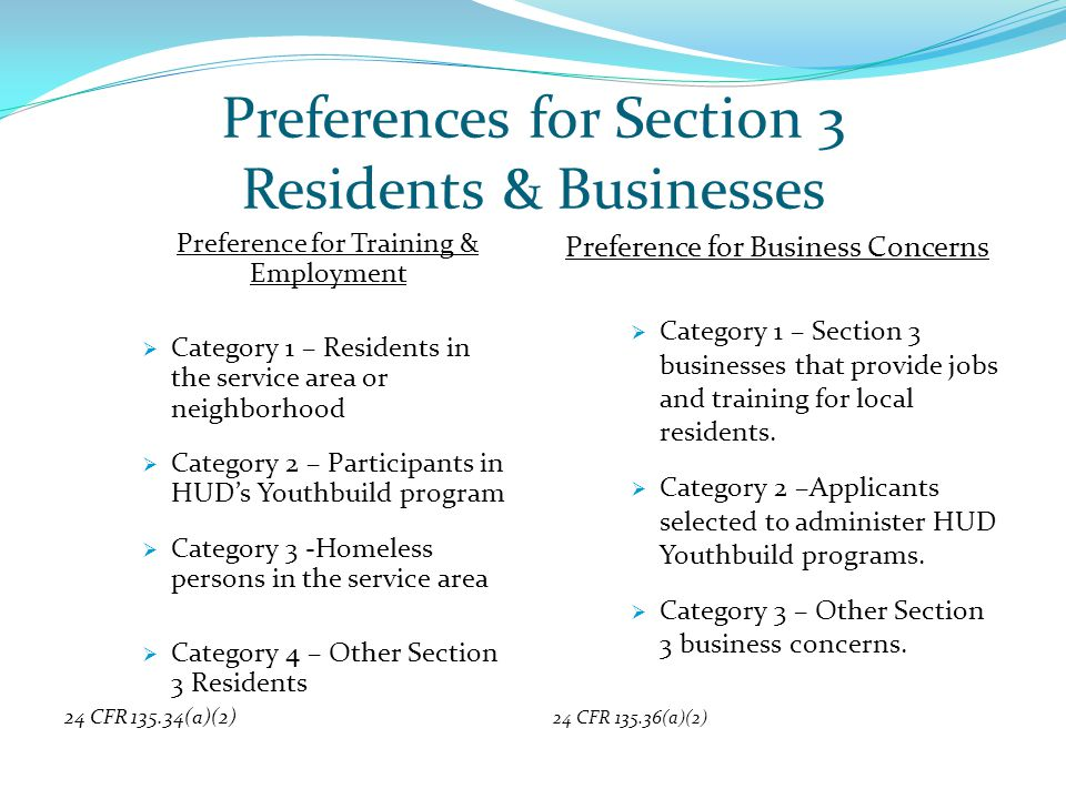 Preferences for Section 3 Residents & Businesses Preference for Training & Employment  Category 1 – Residents in the service area or neighborhood  Category 2 – Participants in HUD's Youthbuild program  Category 3 -Homeless persons in the service area  Category 4 – Other Section 3 Residents 24 CFR 135.34(a)(2) Preference for Business Concerns  Category 1 – Section 3 businesses that provide jobs and training for local residents.