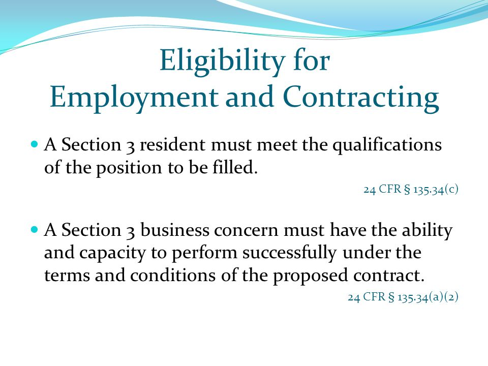 Eligibility for Employment and Contracting A Section 3 resident must meet the qualifications of the position to be filled. 24 CFR § 135.34(c) A Sectio