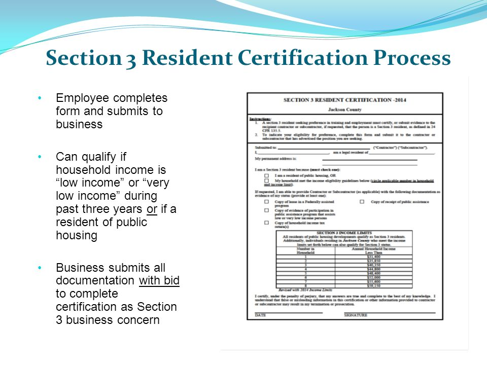 Section 3 Resident Certification Process Employee completes form and submits to business Can qualify if household income is low income or very low income during past three years or if a resident of public housing Business submits all documentation with bid to complete certification as Section 3 business concern