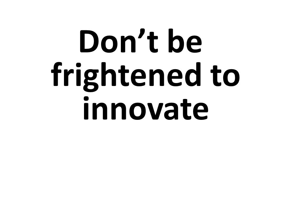 Don't be frightened to innovate