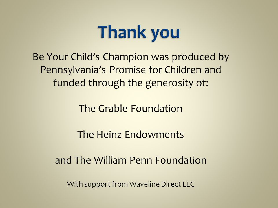 Be Your Child's Champion was produced by Pennsylvania's Promise for Children and funded through the generosity of: The Grable Foundation The Heinz Endowments and The William Penn Foundation With support from Waveline Direct LLC
