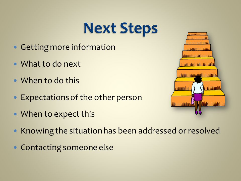 Getting more information What to do next When to do this Expectations of the other person When to expect this Knowing the situation has been addressed or resolved Contacting someone else