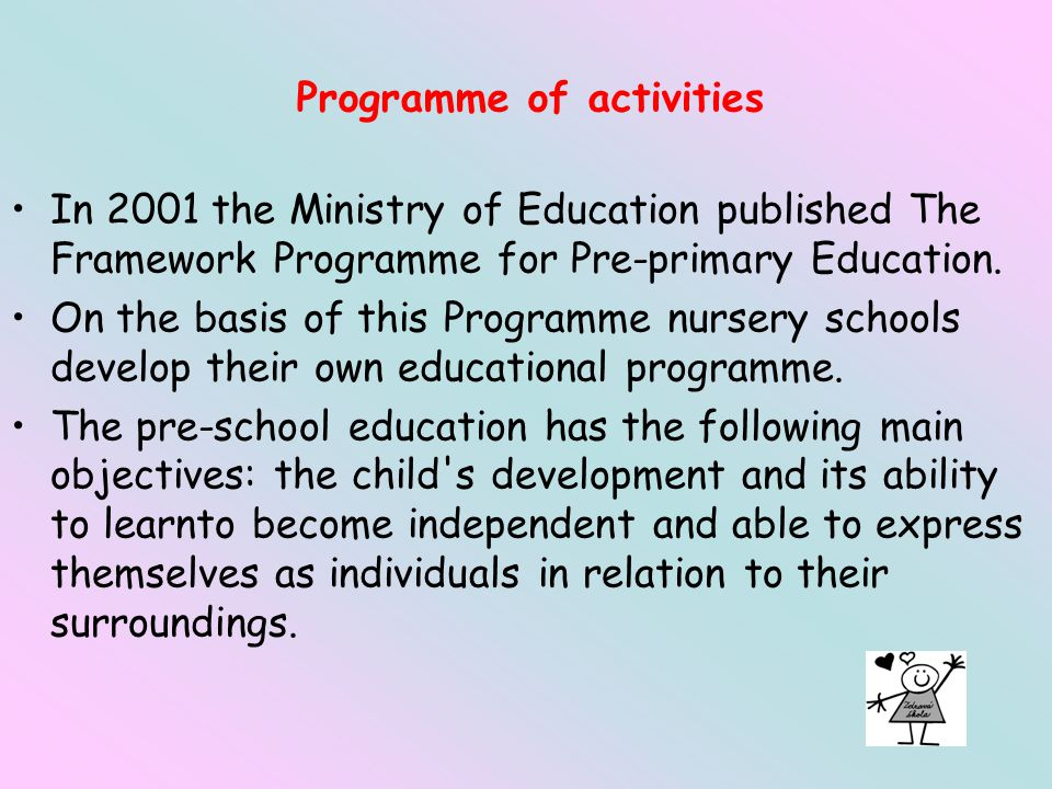 Programme of activities In 2001 the Ministry of Education published The Framework Programme for Pre-primary Education.