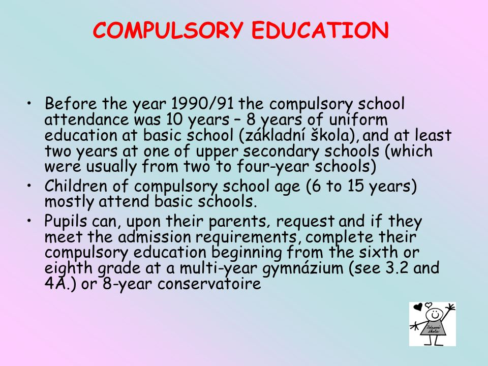 COMPULSORY EDUCATION Before the year 1990/91 the compulsory school attendance was 10 years – 8 years of uniform education at basic school (základní škola), and at least two years at one of upper secondary schools (which were usually from two to four-year schools) Children of compulsory school age (6 to 15 years) mostly attend basic schools.
