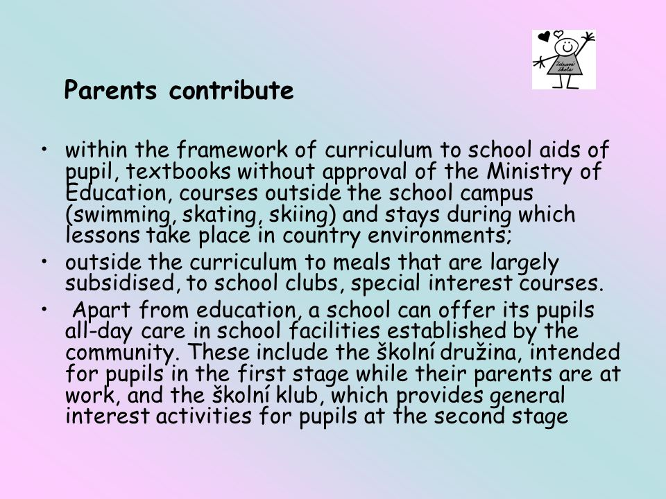 Parents contribute within the framework of curriculum to school aids of pupil, textbooks without approval of the Ministry of Education, courses outside the school campus (swimming, skating, skiing) and stays during which lessons take place in country environments; outside the curriculum to meals that are largely subsidised, to school clubs, special interest courses.