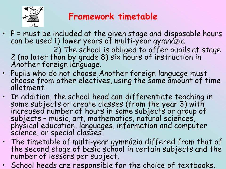 P = must be included at the given stage and disposable hours can be used 1) lower years of multi-year gymnázia 2) The school is obliged to offer pupils at stage 2 (no later than by grade 8) six hours of instruction in Another foreign language.