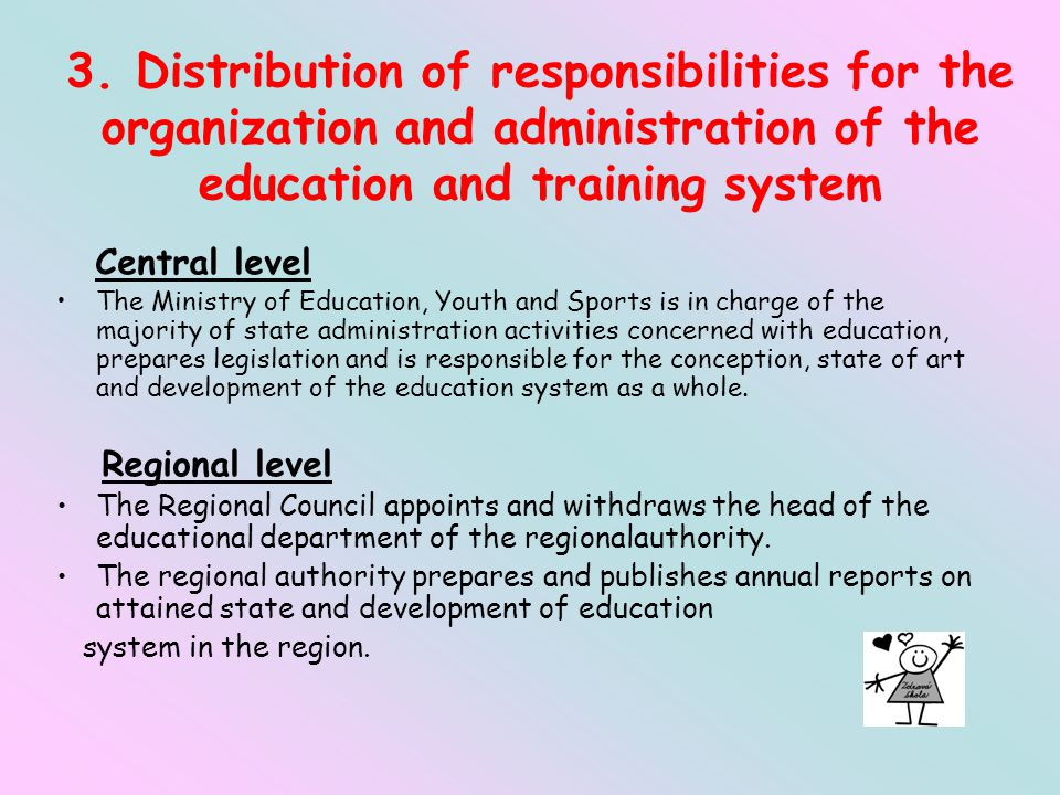 3. Distribution of responsibilities for the organization and administration of the education and training system Central level The Ministry of Educati