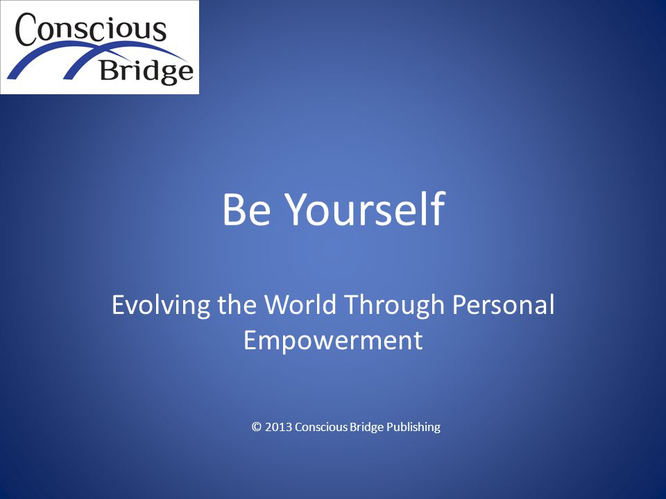 Be Yourself Evolving the World Through Personal Empowerment © 2013 Conscious Bridge Publishing