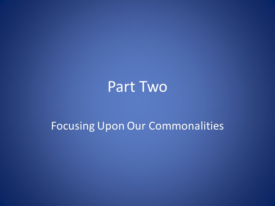 Part Two Focusing Upon Our Commonalities